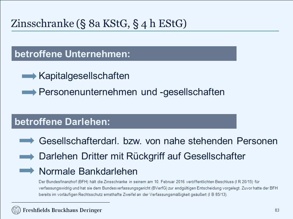 83 Zinsschranke (§ 8a KStG, § 4 h EStG) betroffene Unternehmen: Personenunternehmen und -gesellschaften Kapitalgesellschaften Gesellschafterdarl.