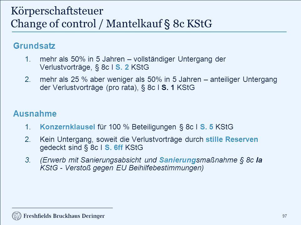 97 Körperschaftsteuer Change of control / Mantelkauf § 8c KStG Grundsatz 1.mehr als 50% in 5 Jahren – vollständiger Untergang der Verlustvorträge, § 8