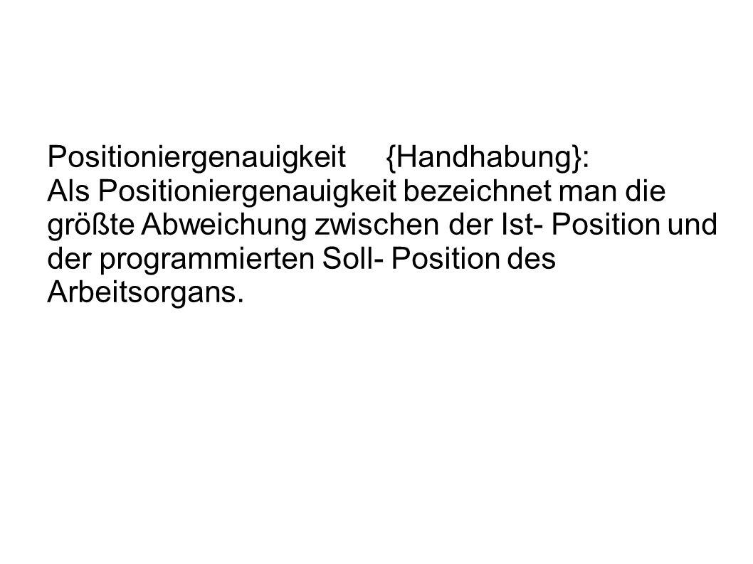 Positioniergenauigkeit {Handhabung}: Als Positioniergenauigkeit bezeichnet man die größte Abweichung zwischen der Ist- Position und der programmierten Soll- Position des Arbeitsorgans.