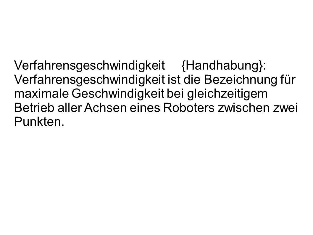 Verfahrensgeschwindigkeit {Handhabung}: Verfahrensgeschwindigkeit ist die Bezeichnung für maximale Geschwindigkeit bei gleichzeitigem Betrieb aller Achsen eines Roboters zwischen zwei Punkten.