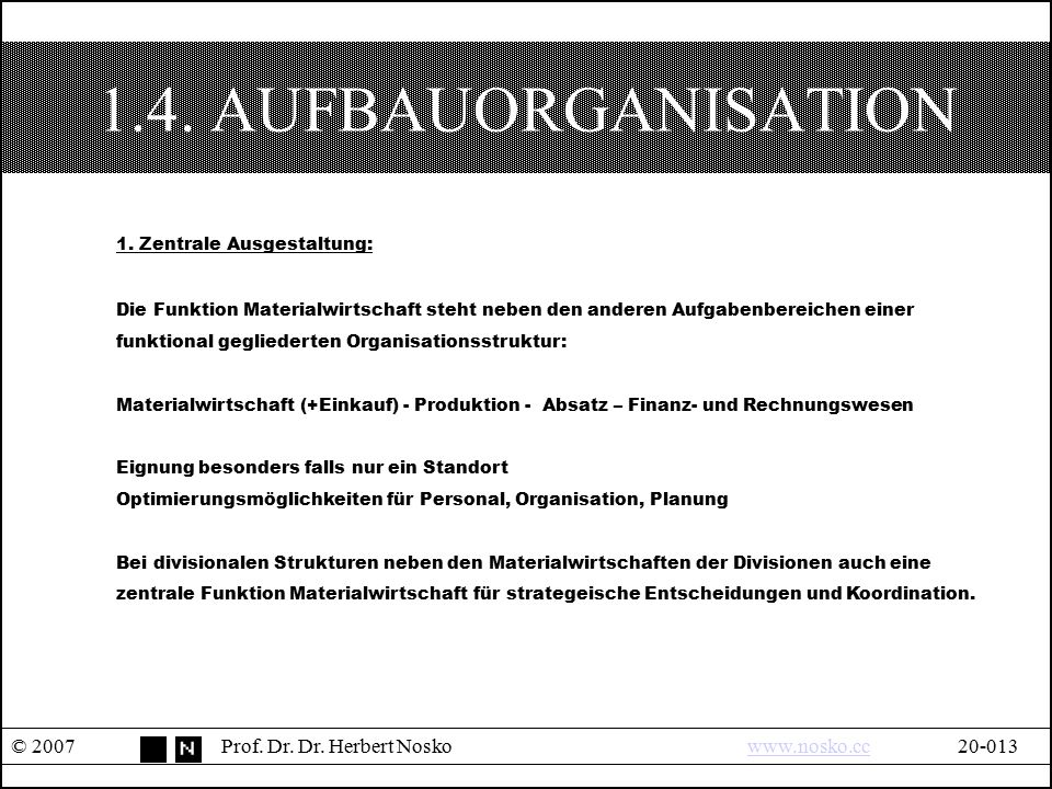 1.4. AUFBAUORGANISATION © 2007Prof. Dr. Dr. Herbert Noskowww.nosko.cc20-013www.nosko.cc 1. Zentrale Ausgestaltung: Die Funktion Materialwirtschaft ste
