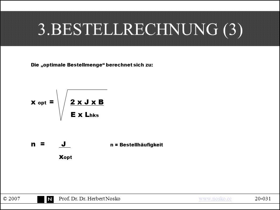"""3.BESTELLRECHNUNG (3) © 2007Prof. Dr. Dr. Herbert Noskowww.nosko.cc20-031www.nosko.cc Die """"optimale Bestellmenge"""" berechnet sich zu: x opt = 2 x J x B"""