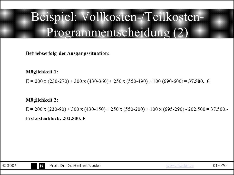 Beispiel: Vollkosten-/Teilkosten- Programmentscheidung (2) © 2005Prof. Dr. Dr. Herbert Noskowww.nosko.cc01-070www.nosko.cc Betriebserfolg der Ausgangs