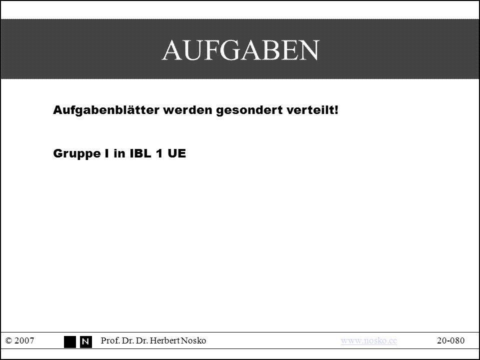 AUFGABEN © 2007Prof. Dr. Dr. Herbert Noskowww.nosko.cc20-080www.nosko.cc Aufgabenblätter werden gesondert verteilt! Gruppe I in IBL 1 UE