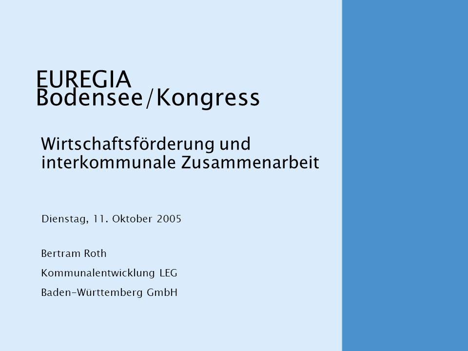 Wirtschaftsförderung und interkommunale Zusammenarbeit Bertram Roth Kommunalentwicklung LEG Baden-Württemberg GmbH Dienstag, 11. Oktober 2005 EUREGIA