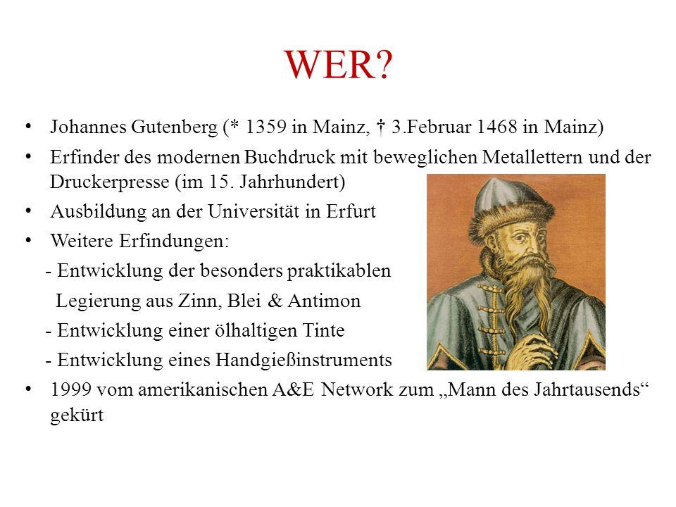 WER? Johannes Gutenberg (* 1359 in Mainz, † 3.Februar 1468 in Mainz) Erfinder des modernen Buchdruck mit beweglichen Metallettern und der Druckerpress