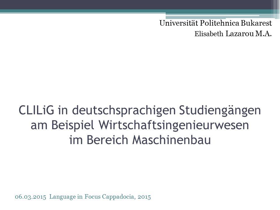 CLILiG in deutschsprachigen Studiengängen am Beispiel Wirtschaftsingenieurwesen im Bereich Maschinenbau Universität Politehnica Bukarest Elisabeth Lazarou M.A.