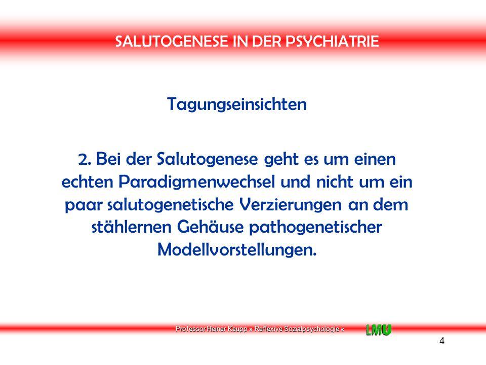 Professor Heiner Keupp » Reflexive Sozialpsychologie « 5 SALUTOGENESE IN DER PSYCHIATRIE Tagungseinsichten 3.