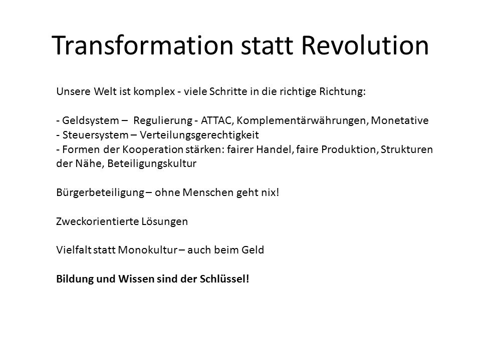 Transformation statt Revolution Unsere Welt ist komplex - viele Schritte in die richtige Richtung: - Geldsystem – Regulierung - ATTAC, Komplementärwährungen, Monetative - Steuersystem – Verteilungsgerechtigkeit - Formen der Kooperation stärken: fairer Handel, faire Produktion, Strukturen der Nähe, Beteiligungskultur Bürgerbeteiligung – ohne Menschen geht nix.