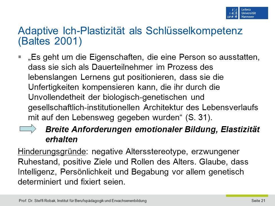 """Seite 21 Adaptive Ich-Plastizität als Schlüsselkompetenz (Baltes 2001)  """"Es geht um die Eigenschaften, die eine Person so ausstatten, dass sie sich als Dauerteilnehmer im Prozess des lebenslangen Lernens gut positionieren, dass sie die Unfertigkeiten kompensieren kann, die ihr durch die Unvollendetheit der biologisch-genetischen und gesellschaftlich-institutionellen Architektur des Lebensverlaufs mit auf den Lebensweg gegeben wurden (S."""