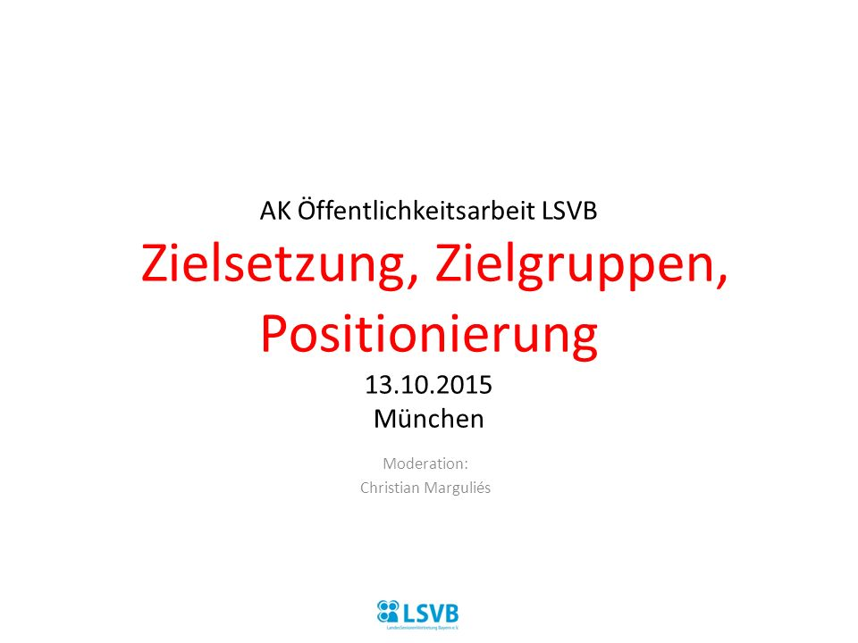 AK Öffentlichkeitsarbeit LSVB Zielsetzung, Zielgruppen, Positionierung 13.10.2015 München Moderation: Christian Marguliés