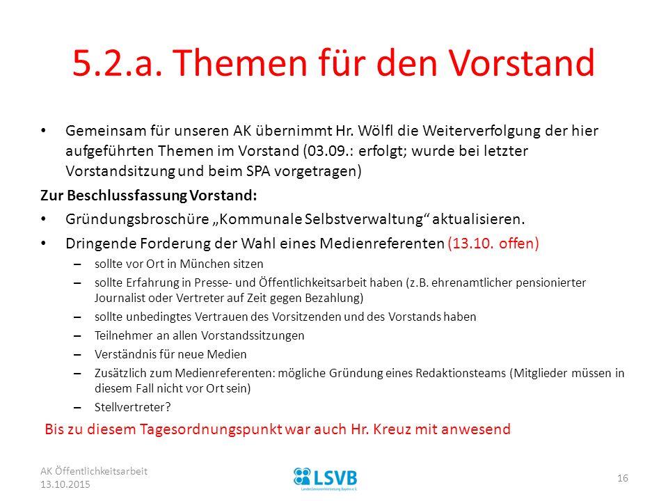5.2.a. Themen für den Vorstand Gemeinsam für unseren AK übernimmt Hr. Wölfl die Weiterverfolgung der hier aufgeführten Themen im Vorstand (03.09.: erf
