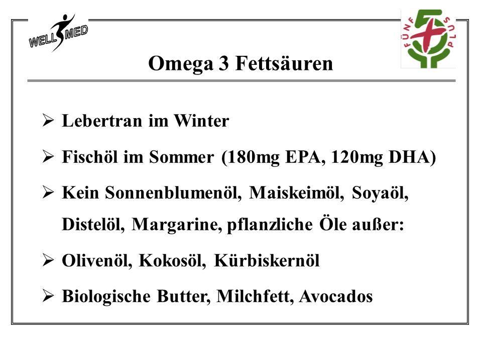Omega 3 Fettsäuren  Lebertran im Winter  Fischöl im Sommer (180mg EPA, 120mg DHA)  Kein Sonnenblumenöl, Maiskeimöl, Soyaöl, Distelöl, Margarine, pflanzliche Öle außer:  Olivenöl, Kokosöl, Kürbiskernöl  Biologische Butter, Milchfett, Avocados
