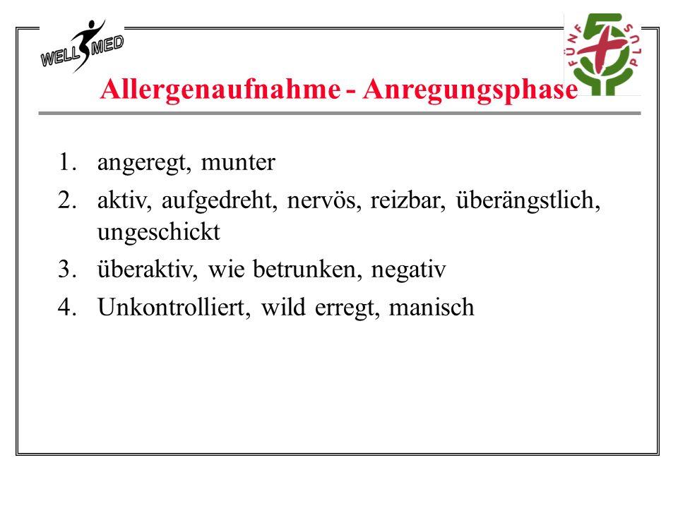 Allergenaufnahme - Anregungsphase 1.angeregt, munter 2.aktiv, aufgedreht, nervös, reizbar, überängstlich, ungeschickt 3.überaktiv, wie betrunken, negativ 4.Unkontrolliert, wild erregt, manisch