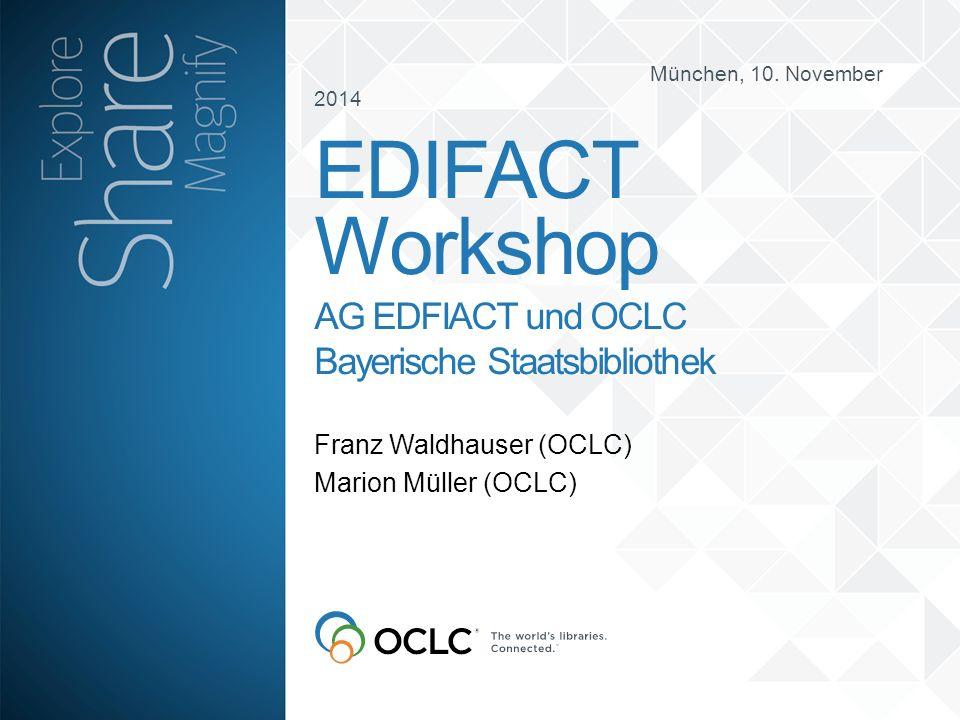 München, 10. November 2014 Franz Waldhauser (OCLC) Marion Müller (OCLC) EDIFACT Workshop AG EDFIACT und OCLC Bayerische Staatsbibliothek