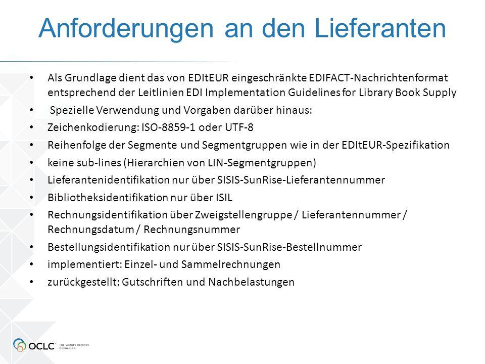 Anforderungen an den Lieferanten Als Grundlage dient das von EDItEUR eingeschränkte EDIFACT-Nachrichtenformat entsprechend der Leitlinien EDI Implementation Guidelines for Library Book Supply Spezielle Verwendung und Vorgaben darüber hinaus: Zeichenkodierung: ISO-8859-1 oder UTF-8 Reihenfolge der Segmente und Segmentgruppen wie in der EDItEUR-Spezifikation keine sub-lines (Hierarchien von LIN-Segmentgruppen) Lieferantenidentifikation nur über SISIS-SunRise-Lieferantennummer Bibliotheksidentifikation nur über ISIL Rechnungsidentifikation über Zweigstellengruppe / Lieferantennummer / Rechnungsdatum / Rechnungsnummer Bestellungsidentifikation nur über SISIS-SunRise-Bestellnummer implementiert: Einzel- und Sammelrechnungen zurückgestellt: Gutschriften und Nachbelastungen