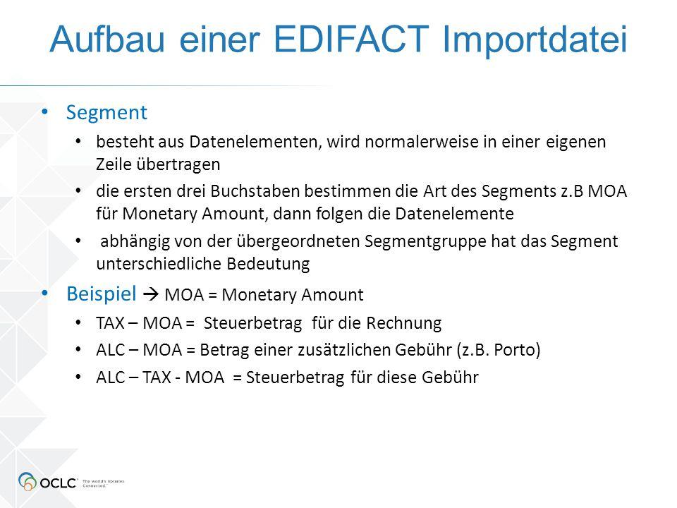 Aufbau einer EDIFACT Importdatei Segment besteht aus Datenelementen, wird normalerweise in einer eigenen Zeile übertragen die ersten drei Buchstaben bestimmen die Art des Segments z.B MOA für Monetary Amount, dann folgen die Datenelemente abhängig von der übergeordneten Segmentgruppe hat das Segment unterschiedliche Bedeutung Beispiel  MOA = Monetary Amount TAX – MOA = Steuerbetrag für die Rechnung ALC – MOA = Betrag einer zusätzlichen Gebühr (z.B.