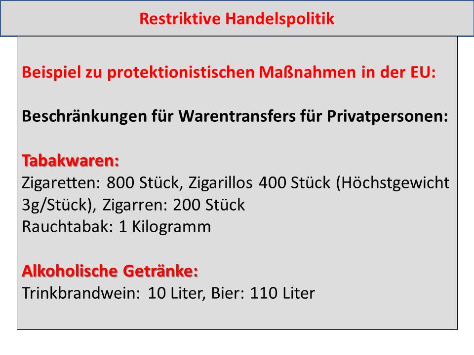 Restriktive Handelspolitik Beispiel zu protektionistischen Maßnahmen in der EU: Beschränkungen für Warentransfers für Privatpersonen:Tabakwaren: Zigaretten: 800 Stück, Zigarillos 400 Stück (Höchstgewicht 3g/Stück), Zigarren: 200 Stück Rauchtabak: 1 Kilogramm Alkoholische Getränke: Trinkbrandwein: 10 Liter, Bier: 110 Liter