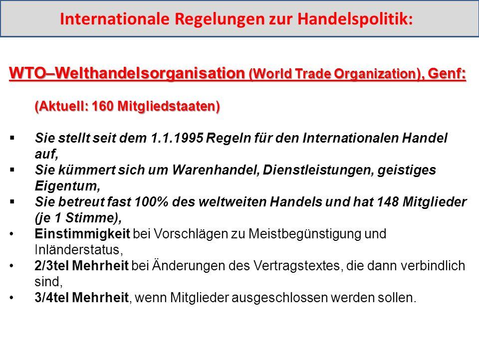 WTO–Welthandelsorganisation (World Trade Organization ), Genf : (Aktuell: 160 Mitgliedstaaten) (Aktuell: 160 Mitgliedstaaten)  Sie stellt seit dem 1.1.1995 Regeln für den Internationalen Handel auf,  Sie kümmert sich um Warenhandel, Dienstleistungen, geistiges Eigentum,  Sie betreut fast 100% des weltweiten Handels und hat 148 Mitglieder (je 1 Stimme), Einstimmigkeit bei Vorschlägen zu Meistbegünstigung und Inländerstatus, 2/3tel Mehrheit bei Änderungen des Vertragstextes, die dann verbindlich sind, 3/4tel Mehrheit, wenn Mitglieder ausgeschlossen werden sollen.