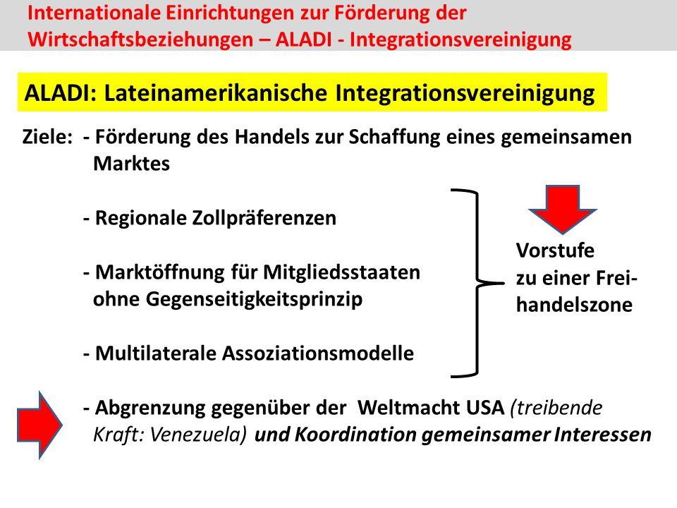 Ziele: - Förderung des Handels zur Schaffung eines gemeinsamen Marktes - Regionale Zollpräferenzen - Marktöffnung für Mitgliedsstaaten ohne Gegenseitigkeitsprinzip - Multilaterale Assoziationsmodelle - Abgrenzung gegenüber der Weltmacht USA (treibende Kraft: Venezuela) und Koordination gemeinsamer Interessen Internationale Einrichtungen zur Förderung der Wirtschaftsbeziehungen – ALADI - Integrationsvereinigung ALADI: Lateinamerikanische Integrationsvereinigung Vorstufe zu einer Frei- handelszone
