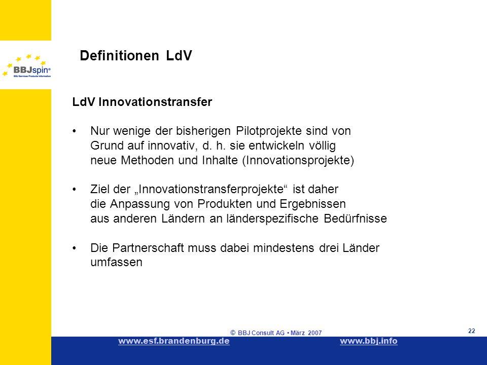 www.esf.brandenburg.dewww.esf.brandenburg.de www.bbj.infowww.bbj.info © BBJ Consult AG März 2007 22 Definitionen LdV LdV Innovationstransfer Nur wenige der bisherigen Pilotprojekte sind von Grund auf innovativ, d.