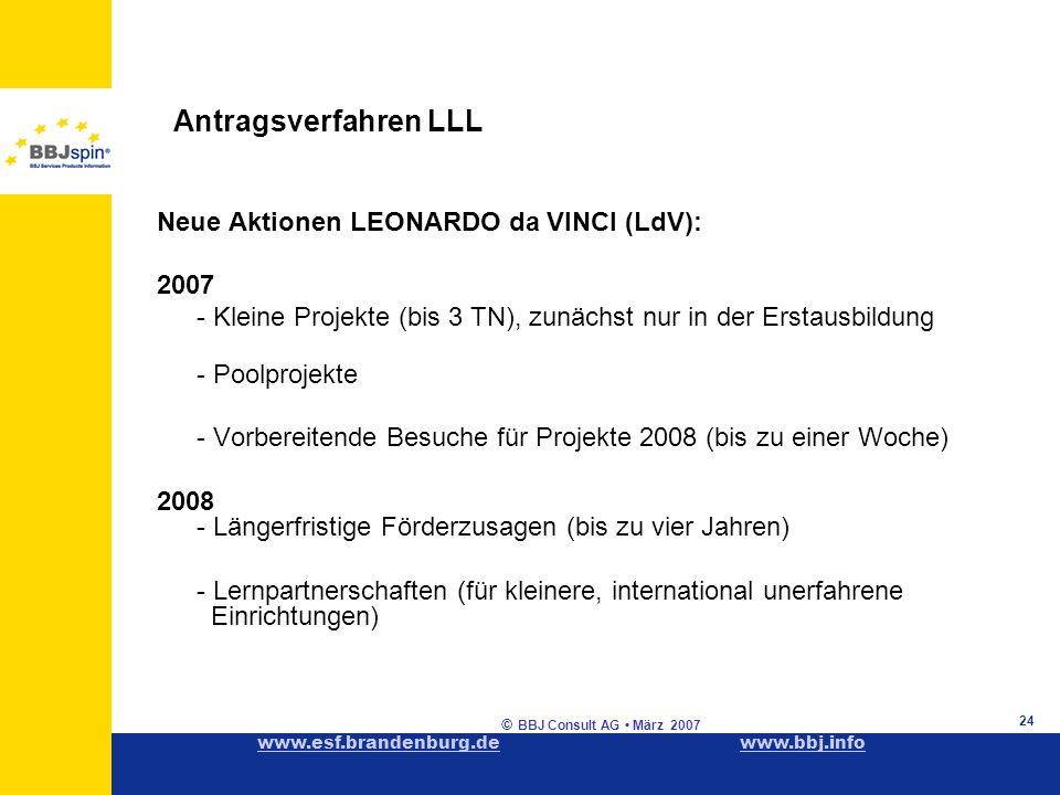www.esf.brandenburg.dewww.esf.brandenburg.de www.bbj.infowww.bbj.info © BBJ Consult AG März 2007 24 Antragsverfahren LLL Neue Aktionen LEONARDO da VINCI (LdV): 2007 - Kleine Projekte (bis 3 TN), zunächst nur in der Erstausbildung - Poolprojekte - Vorbereitende Besuche für Projekte 2008 (bis zu einer Woche) 2008 - Längerfristige Förderzusagen (bis zu vier Jahren) - Lernpartnerschaften (für kleinere, international unerfahrene Einrichtungen)