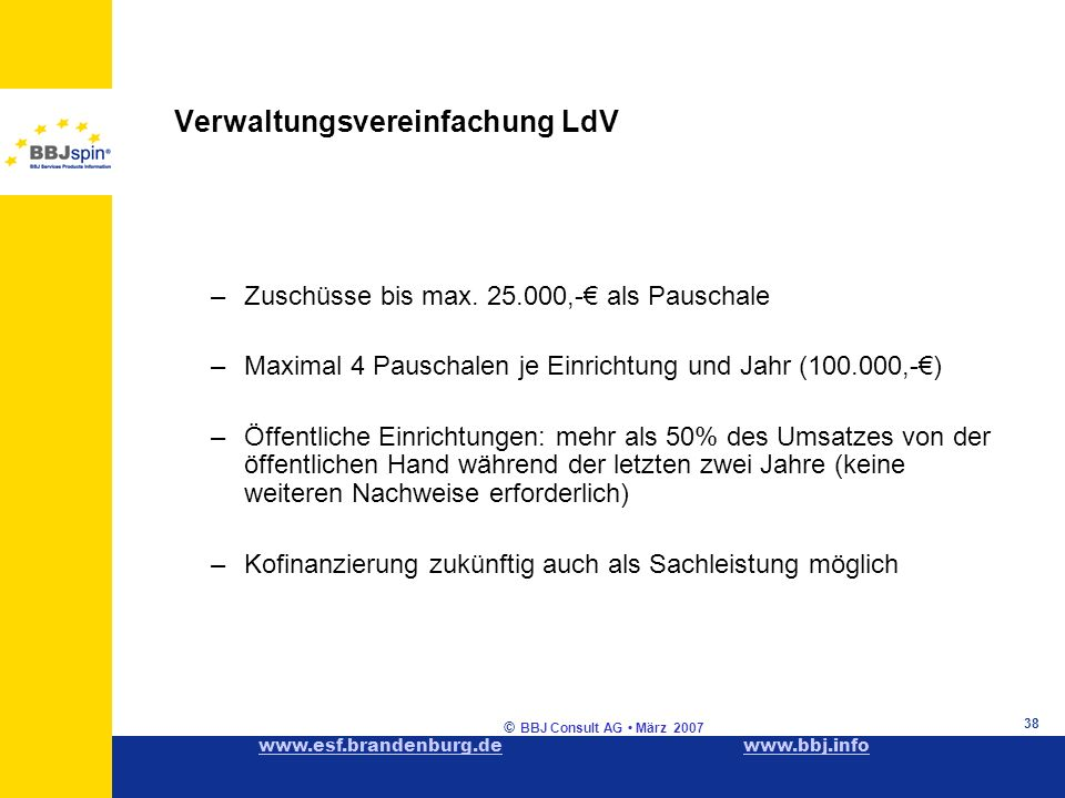 www.esf.brandenburg.dewww.esf.brandenburg.de www.bbj.infowww.bbj.info © BBJ Consult AG März 2007 38 Verwaltungsvereinfachung LdV –Zuschüsse bis max.