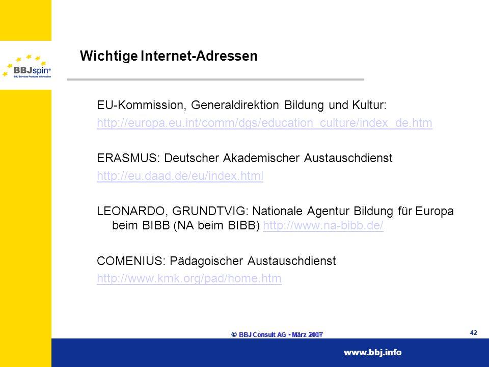 www.esf.brandenburg.dewww.esf.brandenburg.de www.bbj.infowww.bbj.info © BBJ Consult AG März 2007 42 Wichtige Internet-Adressen EU-Kommission, Generaldirektion Bildung und Kultur: http://europa.eu.int/comm/dgs/education_culture/index_de.htm ERASMUS: Deutscher Akademischer Austauschdienst http://eu.daad.de/eu/index.html LEONARDO, GRUNDTVIG: Nationale Agentur Bildung für Europa beim BIBB (NA beim BIBB) http://www.na-bibb.de/http://www.na-bibb.de/ COMENIUS: Pädagoischer Austauschdienst http://www.kmk.org/pad/home.htm © BBJ Consult AG März 2007 42 www.bbj.info