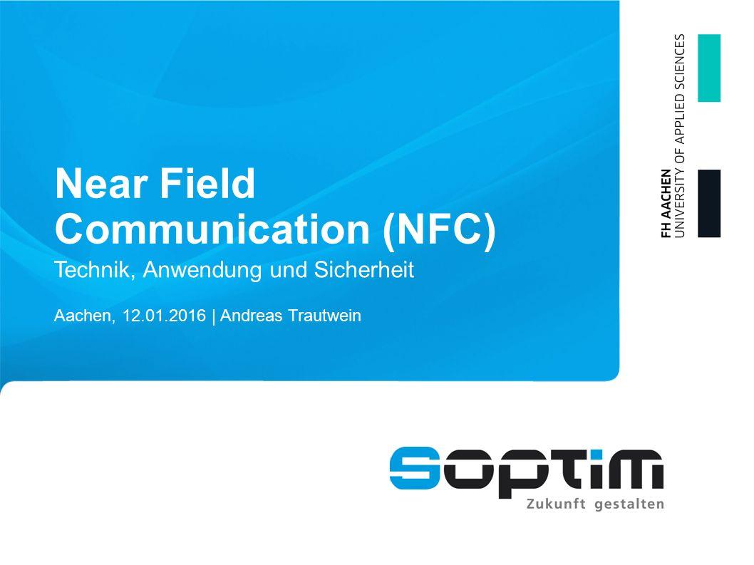 Near Field Communication (NFC) Aachen, 12.01.2016 | Andreas Trautwein Technik, Anwendung und Sicherheit