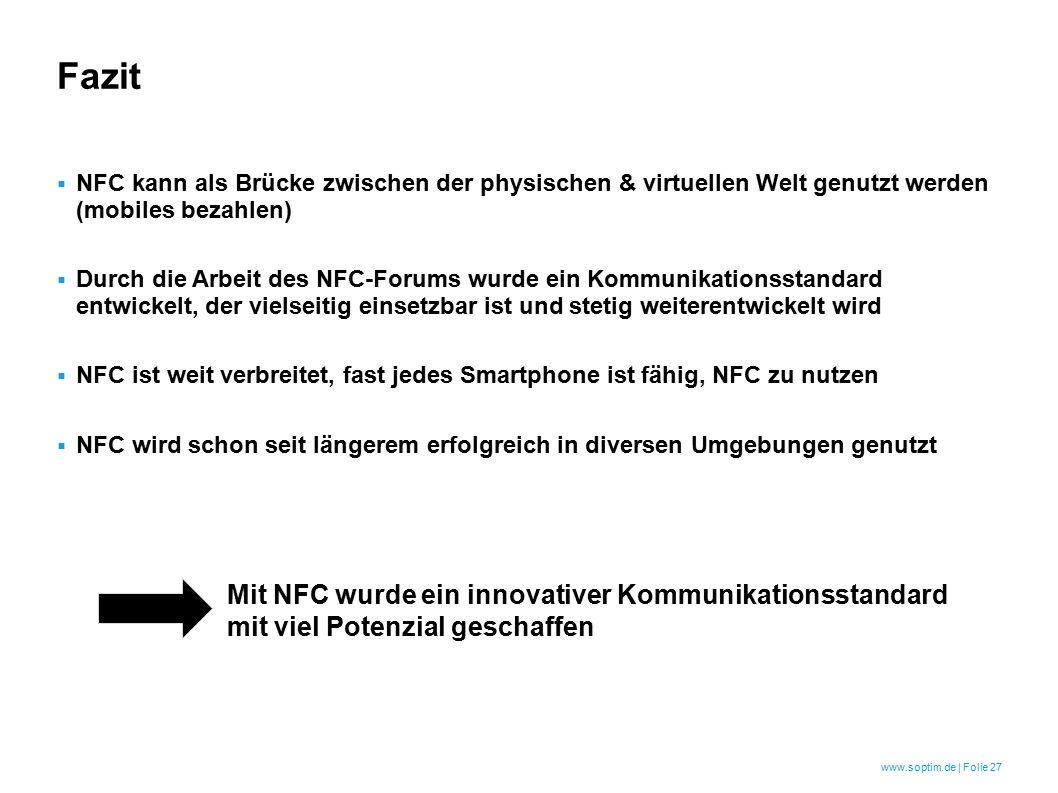 www.soptim.de | Folie 27 Fazit  NFC kann als Brücke zwischen der physischen & virtuellen Welt genutzt werden (mobiles bezahlen)  Durch die Arbeit des NFC-Forums wurde ein Kommunikationsstandard entwickelt, der vielseitig einsetzbar ist und stetig weiterentwickelt wird  NFC ist weit verbreitet, fast jedes Smartphone ist fähig, NFC zu nutzen  NFC wird schon seit längerem erfolgreich in diversen Umgebungen genutzt Mit NFC wurde ein innovativer Kommunikationsstandard mit viel Potenzial geschaffen