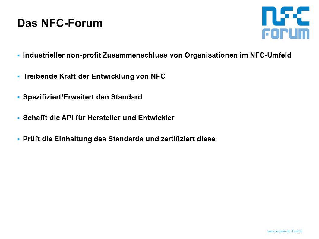 www.soptim.de | Folie 8 Das NFC-Forum  Industrieller non-profit Zusammenschluss von Organisationen im NFC-Umfeld  Treibende Kraft der Entwicklung von NFC  Spezifiziert/Erweitert den Standard  Schafft die API für Hersteller und Entwickler  Prüft die Einhaltung des Standards und zertifiziert diese