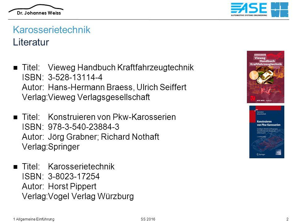 SS 20161 Allgemeine Einführung3 Karosserietechnik Literatur Titel:Strukturentwurf von Kraftfahrzeugen ISBN:3-9251-9471-1 Autor:Henning Wallentowitz Verlag:Forschungsgesellschaft Kraftfahrwesen Aachen mbH Titel:Tabellenbuch Kraftfahrzeugtechnik ISBN:3-8085-2125-2 Autor:Arbeitskreis Rolf Gscheidle Verlag:Europa-Lehrmittel Titel:Fachkunde Karosserie- und Lackiertechnik ISBN:3-8085-2151-1 Autor:Arbeitskreis Rolf Gscheidle Verlag:Europa-Lehrmittel