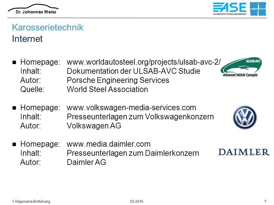 SS 20161 Allgemeine Einführung7 Karosserietechnik Internet Homepage:www.worldautosteel.org/projects/ulsab-avc-2/ Inhalt:Dokumentation der ULSAB-AVC Studie Autor:Porsche Engineering Services Quelle:World Steel Association Homepage:www.volkswagen-media-services.com Inhalt:Presseunterlagen zum Volkswagenkonzern Autor:Volkswagen AG Homepage:www.media.daimler.com Inhalt:Presseunterlagen zum Daimlerkonzern Autor:Daimler AG
