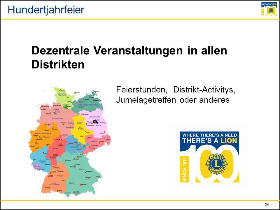 26 Hundertjahrfeier Dezentrale Veranstaltungen in allen Distrikten Feierstunden, Distrikt-Activitys, Jumelagetreffen oder anderes