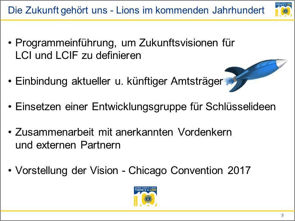 9 Die Zukunft gehört uns - Lions im kommenden Jahrhundert Programmeinführung, um Zukunftsvisionen für LCI und LCIF zu definieren Einbindung aktueller u.