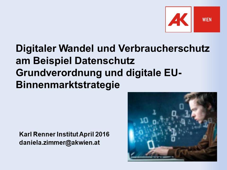 Digitaler Wandel und Verbraucherschutz am Beispiel Datenschutz Grundverordnung und digitale EU- Binnenmarktstrategie Karl Renner Institut April 2016 daniela.zimmer@akwien.at