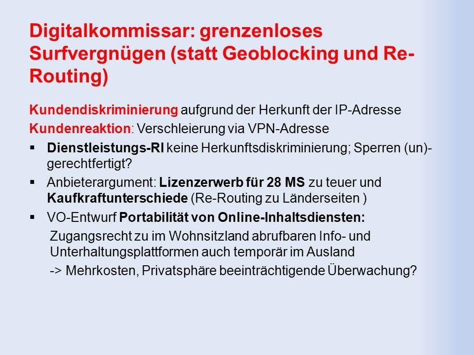 Digitalkommissar: grenzenloses Surfvergnügen (statt Geoblocking und Re- Routing) Kundendiskriminierung aufgrund der Herkunft der IP-Adresse Kundenreaktion: Verschleierung via VPN-Adresse  Dienstleistungs-Rl keine Herkunftsdiskriminierung; Sperren (un)- gerechtfertigt.