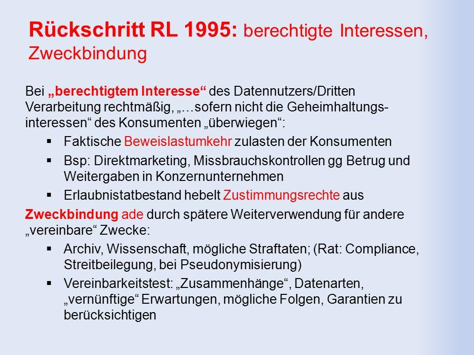 """Rückschritt RL 1995: berechtigte Interessen, Zweckbindung Bei """"berechtigtem Interesse des Datennutzers/Dritten Verarbeitung rechtmäßig, """"…sofern nicht die Geheimhaltungs- interessen des Konsumenten """"überwiegen :  Faktische Beweislastumkehr zulasten der Konsumenten  Bsp: Direktmarketing, Missbrauchskontrollen gg Betrug und Weitergaben in Konzernunternehmen  Erlaubnistatbestand hebelt Zustimmungsrechte aus Zweckbindung ade durch spätere Weiterverwendung für andere """"vereinbare Zwecke:  Archiv, Wissenschaft, mögliche Straftaten; (Rat: Compliance, Streitbeilegung, bei Pseudonymisierung)  Vereinbarkeitstest: """"Zusammenhänge , Datenarten, """"vernünftige Erwartungen, mögliche Folgen, Garantien zu berücksichtigen"""