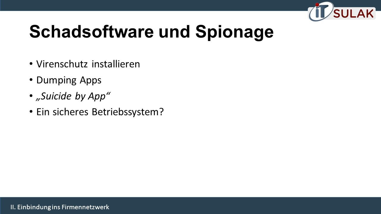"""Schadsoftware und Spionage Virenschutz installieren Dumping Apps """"Suicide by App"""" Ein sicheres Betriebssystem? II. Einbindung ins Firmennetzwerk"""
