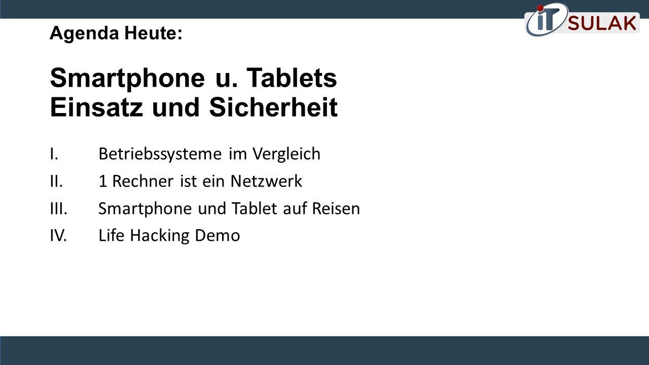 Agenda Heute: Smartphone u. Tablets Einsatz und Sicherheit I. Betriebssysteme im Vergleich II. 1 Rechner ist ein Netzwerk III. Smartphone und Tablet a