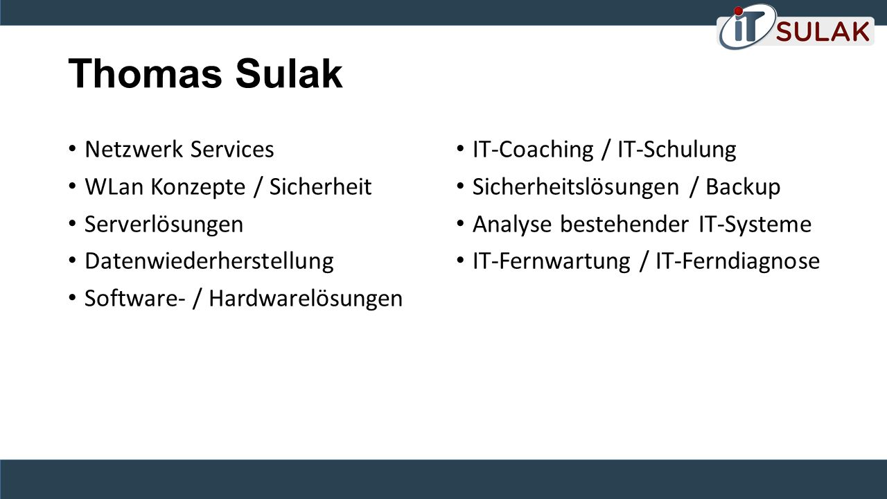 Thomas Sulak Netzwerk Services WLan Konzepte / Sicherheit Serverlösungen Datenwiederherstellung Software- / Hardwarelösungen IT-Coaching / IT-Schulung Sicherheitslösungen / Backup Analyse bestehender IT-Systeme IT-Fernwartung / IT-Ferndiagnose