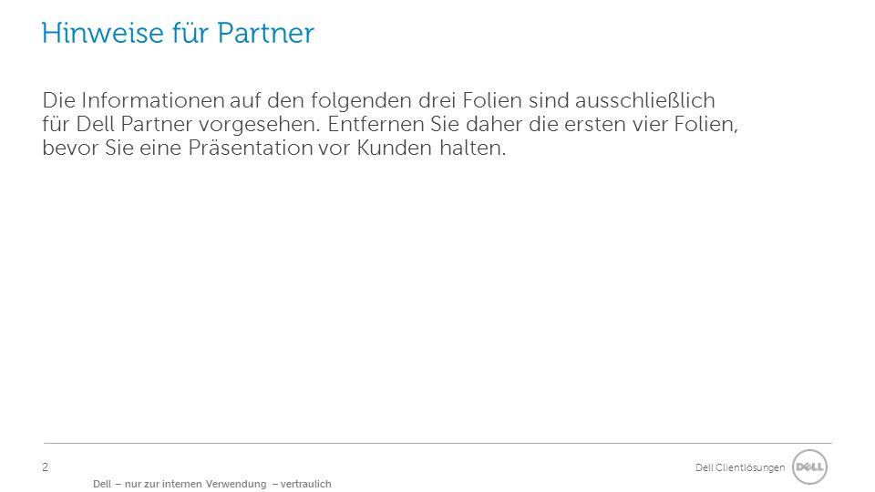 Dell Clientlösungen Dell – nur zur internen Verwendung – vertraulich Hinweise für Partner Die Informationen auf den folgenden drei Folien sind ausschließlich für Dell Partner vorgesehen.