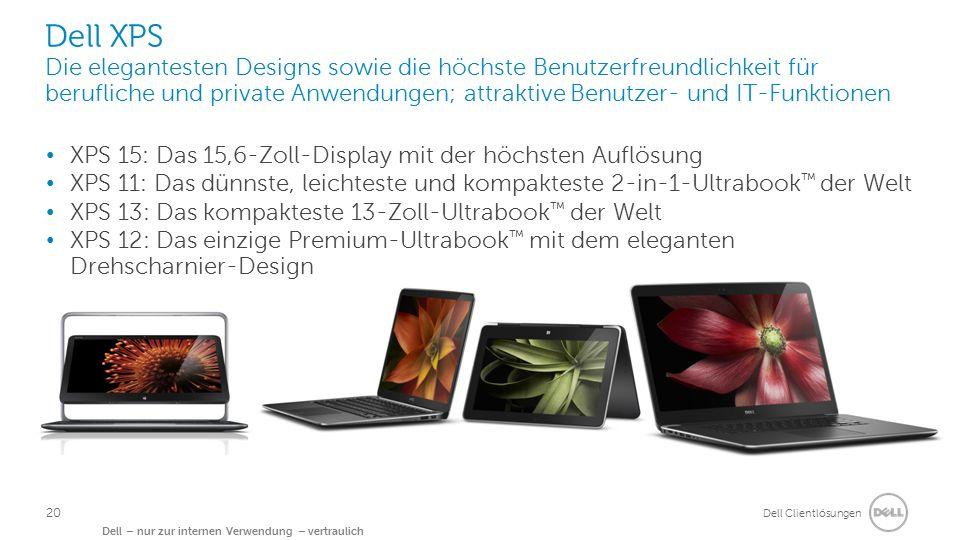 Dell Clientlösungen Dell – nur zur internen Verwendung – vertraulich Dell XPS Die elegantesten Designs sowie die höchste Benutzerfreundlichkeit für berufliche und private Anwendungen; attraktive Benutzer- und IT-Funktionen XPS 15: Das 15,6-Zoll-Display mit der höchsten Auflösung XPS 11: Das dünnste, leichteste und kompakteste 2-in-1-Ultrabook ™ der Welt XPS 13: Das kompakteste 13-Zoll-Ultrabook ™ der Welt XPS 12: Das einzige Premium-Ultrabook ™ mit dem eleganten Drehscharnier-Design 20