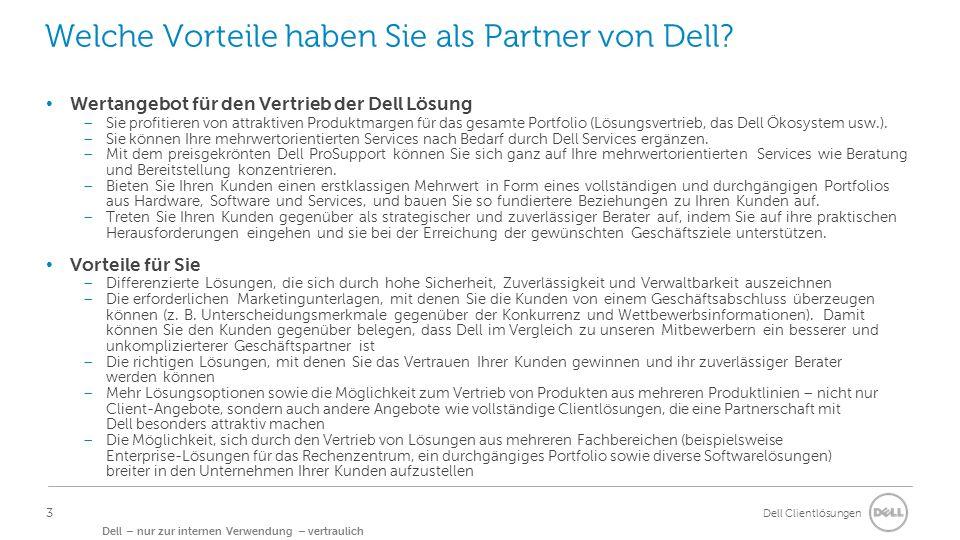 Dell Clientlösungen Dell – nur zur internen Verwendung – vertraulich Services: Supportleistungen für einen Arbeitsalltag im Wandel Über 60 Länder bieten Service am selben Arbeitstag Mehr als 115 Millionen Weltweit unterstützte Systeme 1 Million jährlich bereitgestellte Geräte 5 Command Center weltweit 55 Sprachen werden von unserem Support gesprochen Mehr als 160 Länder werden unterstützt 95 % Zufriedenheit mit dem Dell ProSupport bei Unternehmenskunden 24