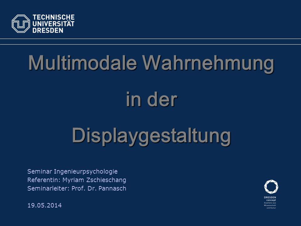 Multimodale Wahrnehmung in der Displaygestaltung Seminar Ingenieurpsychologie Referentin: Myriam Zschieschang Seminarleiter: Prof. Dr. Pannasch 19.05.