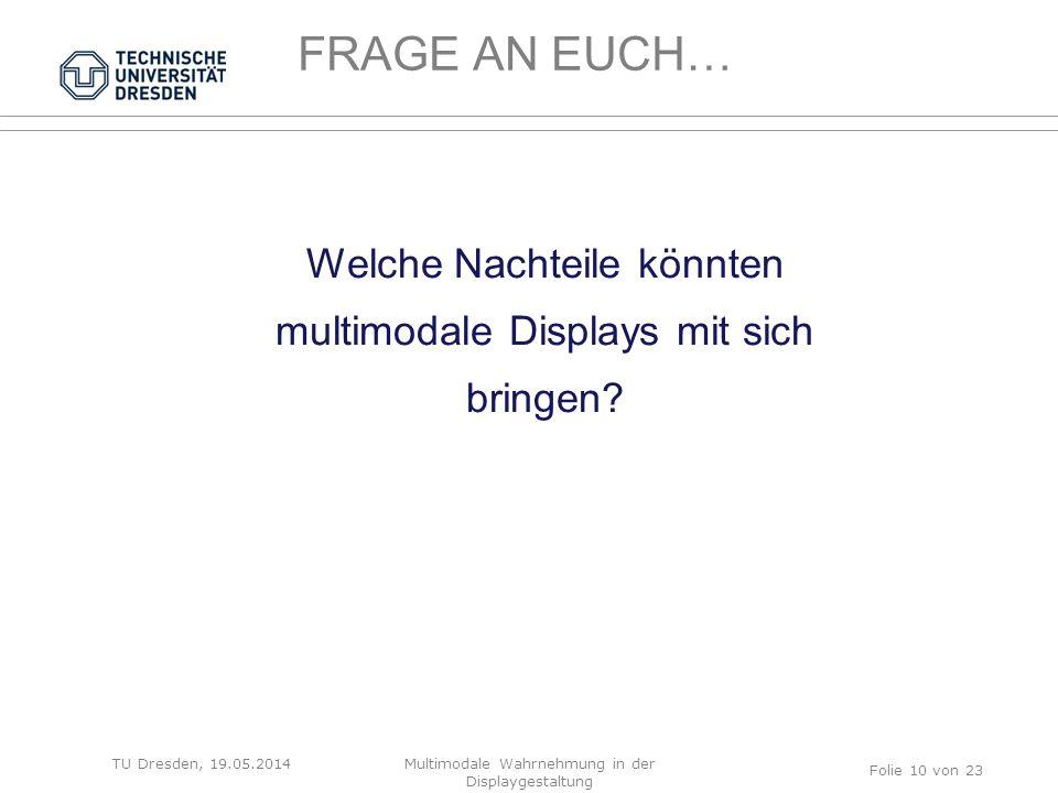 FRAGE AN EUCH… TU Dresden, 19.05.2014 Welche Nachteile könnten multimodale Displays mit sich bringen? Folie 10 von 23 Multimodale Wahrnehmung in der D