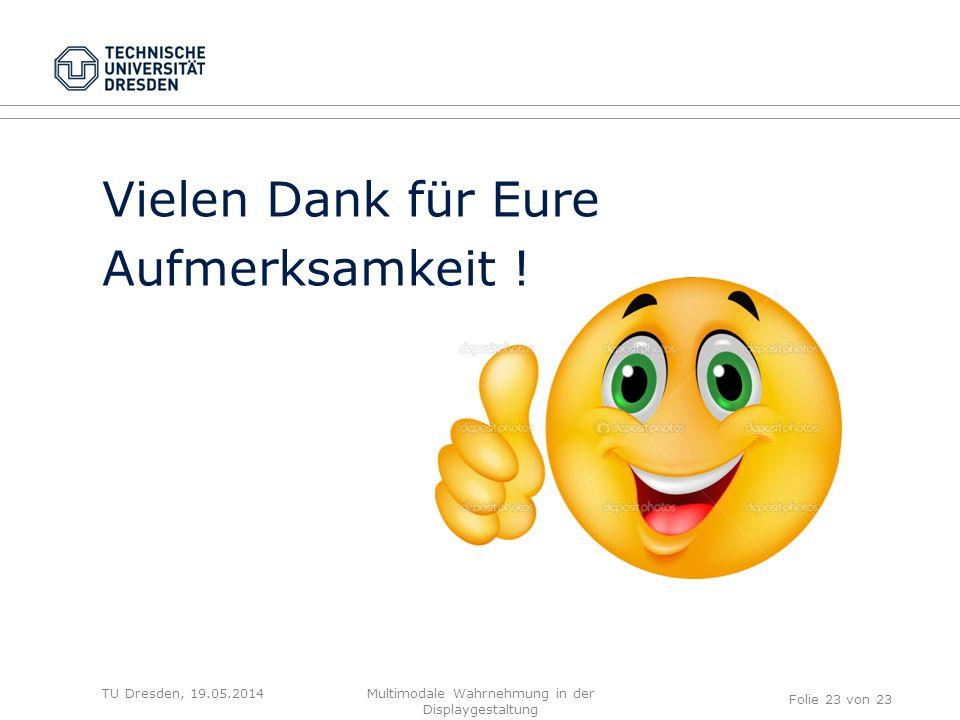 TU Dresden, 19.05.2014 Vielen Dank für Eure Aufmerksamkeit ! Folie 23 von 23 Multimodale Wahrnehmung in der Displaygestaltung