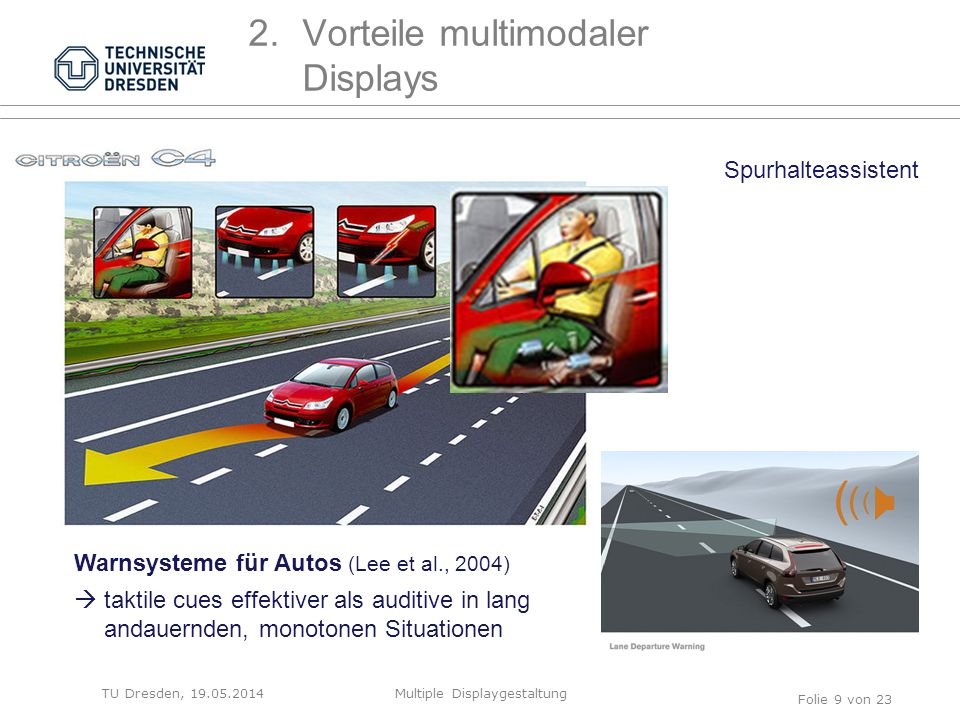 TU Dresden, 19.05.2014Multiple Displaygestaltung Folie 9 von 23 2.Vorteile multimodaler Displays Spurhalteassistent Warnsysteme für Autos (Lee et al., 2004)  taktile cues effektiver als auditive in lang andauernden, monotonen Situationen