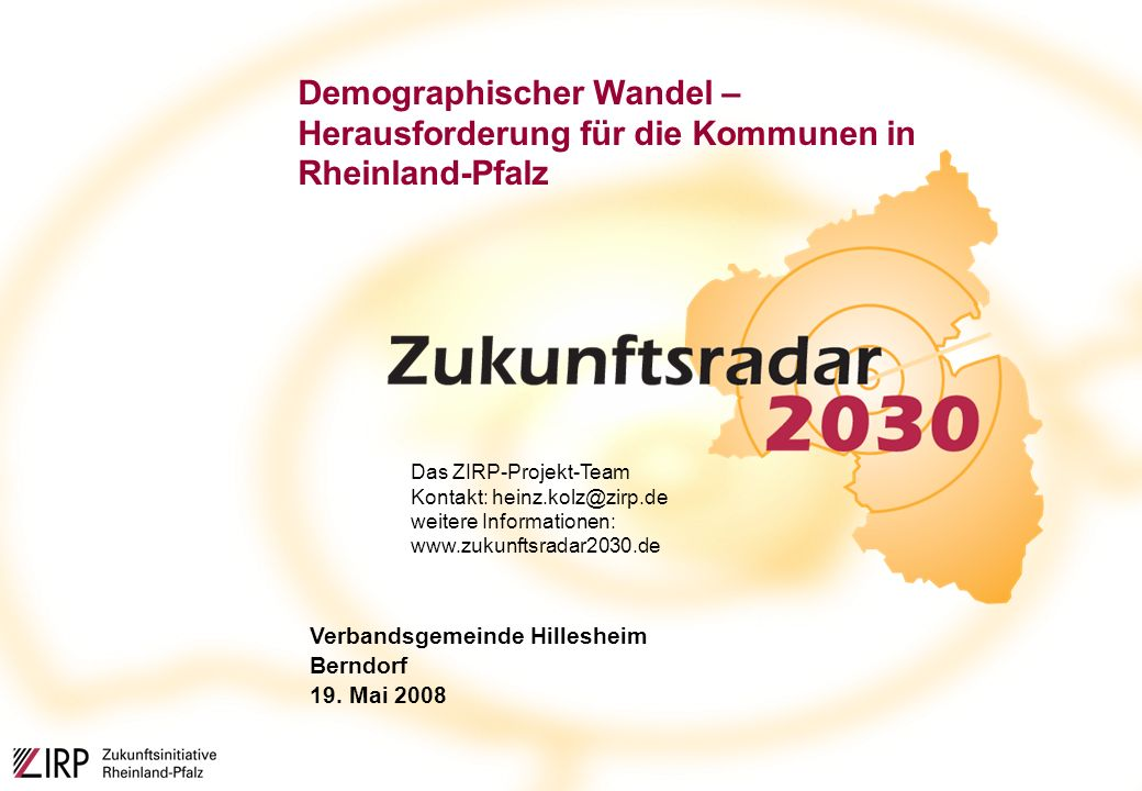 Demographischer Wandel – Herausforderung für die Kommunen in Rheinland-Pfalz Das ZIRP-Projekt-Team Kontakt: heinz.kolz@zirp.de weitere Informationen: www.zukunftsradar2030.de Verbandsgemeinde Hillesheim Berndorf 19.