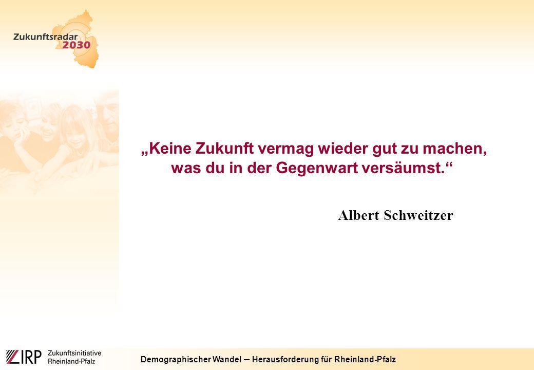 """Demographischer Wandel ─ Herausforderung für Rheinland-Pfalz """"Keine Zukunft vermag wieder gut zu machen, was du in der Gegenwart versäumst. Albert Schweitzer"""